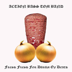 Review: Action Bass Tom Band - Fresh Flesh For Dürüm Of Death :: Klicken zum Anzeigen...